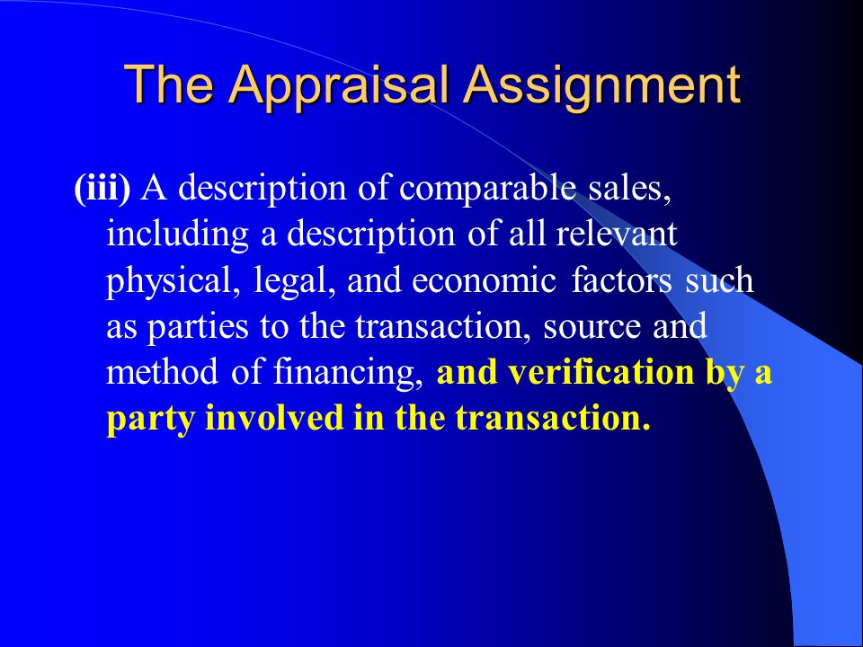 The Appraisal Assignment (iii) A description of comparable sales, including a description of all relevant physical, legal, and economic factors such as parties to the transaction, source and method of financing, and verification by a party involved in the transaction.