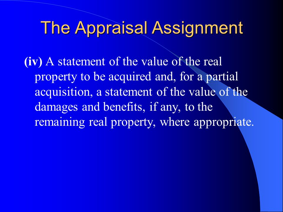 The Appraisal Assignment (iv) A statement of the value of the real property to be acquired and, for a partial acquisition, a statement of the value of the damages and benefits, if any, to the remaining real property, where appropriate.
