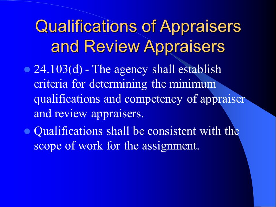 Qualifications of Appraisers and Review Appraisers 24.103(d) - The agency shall establish criteria for determining the minimum qualifications and competency of appraiser and review appraisers.