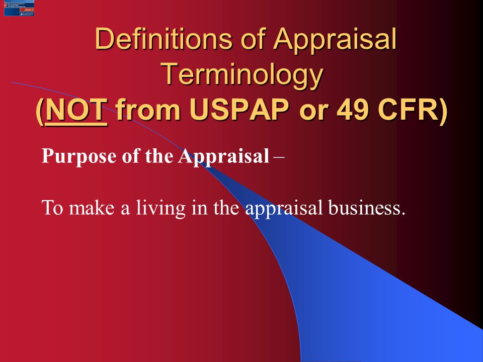 Definitions of Appraisal Terminology (NOT from USPAP or 49 CFR) Definitions of Appraisal Terminology (NOT from USPAP or 49 CFR) Purpose of the Appraisal – To make a living in the appraisal business.