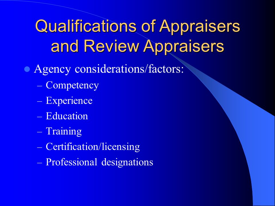 Qualifications of Appraisers and Review Appraisers Agency considerations/factors: – Competency – Experience – Education – Training – Certification/licensing – Professional designations