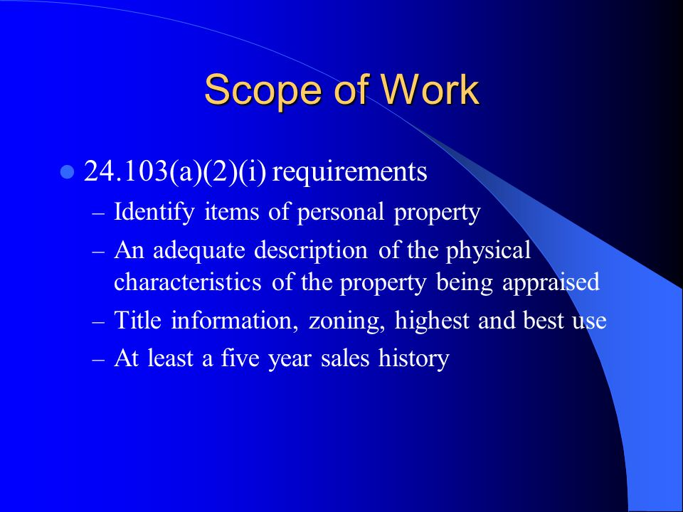 Scope of Work 24.103(a)(2)(i) requirements – Identify items of personal property – An adequate description of the physical characteristics of the property being appraised – Title information, zoning, highest and best use – At least a five year sales history