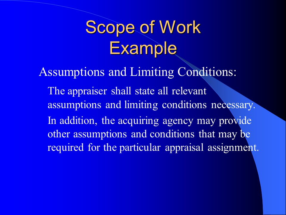 Scope of Work Example Assumptions and Limiting Conditions: The appraiser shall state all relevant assumptions and limiting conditions necessary.
