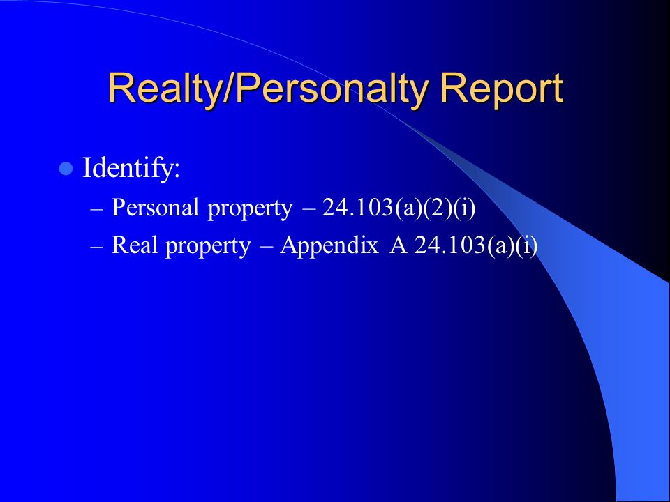 Realty/Personalty Report Identify: – Personal property – 24.103(a)(2)(i) – Real property – Appendix A 24.103(a)(i)