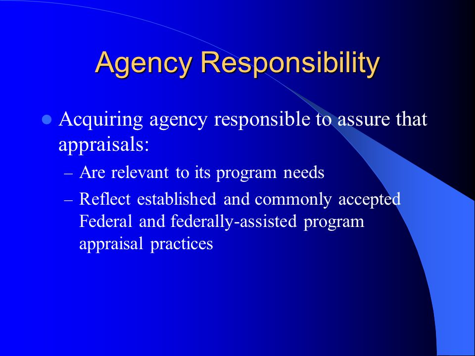 Agency Responsibility Acquiring agency responsible to assure that appraisals: – Are relevant to its program needs – Reflect established and commonly accepted Federal and federally-assisted program appraisal practices