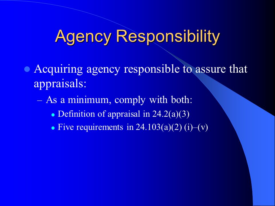 Agency Responsibility Acquiring agency responsible to assure that appraisals: – As a minimum, comply with both: Definition of appraisal in 24.2(a)(3) Five requirements in 24.103(a)(2) (i)–(v)