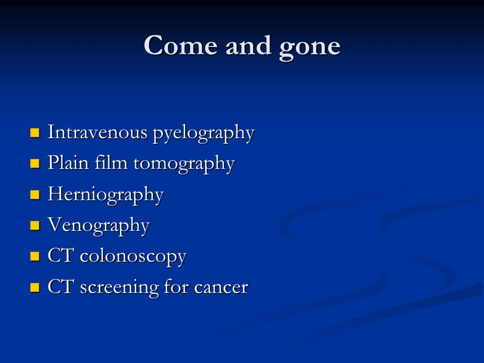 Come and gone Intravenous pyelography Intravenous pyelography Plain film tomography Plain film tomography Herniography Herniography Venography Venography CT colonoscopy CT colonoscopy CT screening for cancer CT screening for cancer