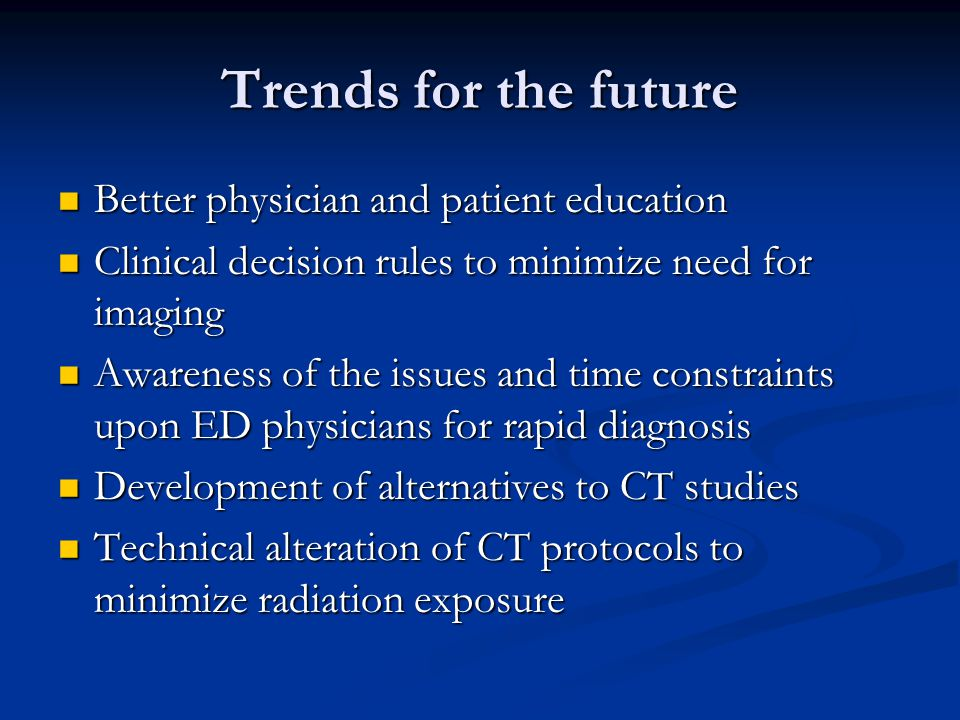 Trends for the future Better physician and patient education Better physician and patient education Clinical decision rules to minimize need for imaging Clinical decision rules to minimize need for imaging Awareness of the issues and time constraints upon ED physicians for rapid diagnosis Awareness of the issues and time constraints upon ED physicians for rapid diagnosis Development of alternatives to CT studies Development of alternatives to CT studies Technical alteration of CT protocols to minimize radiation exposure Technical alteration of CT protocols to minimize radiation exposure