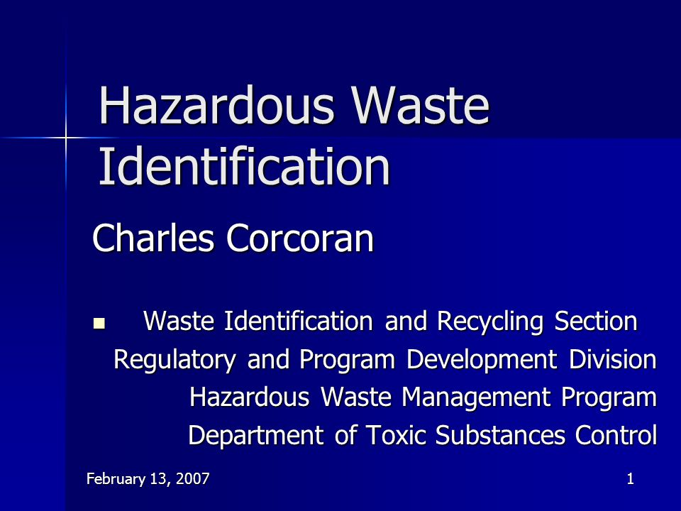 February 13, 20071 Hazardous Waste Identification Charles Corcoran Waste Identification and Recycling Section Waste Identification and Recycling Secti