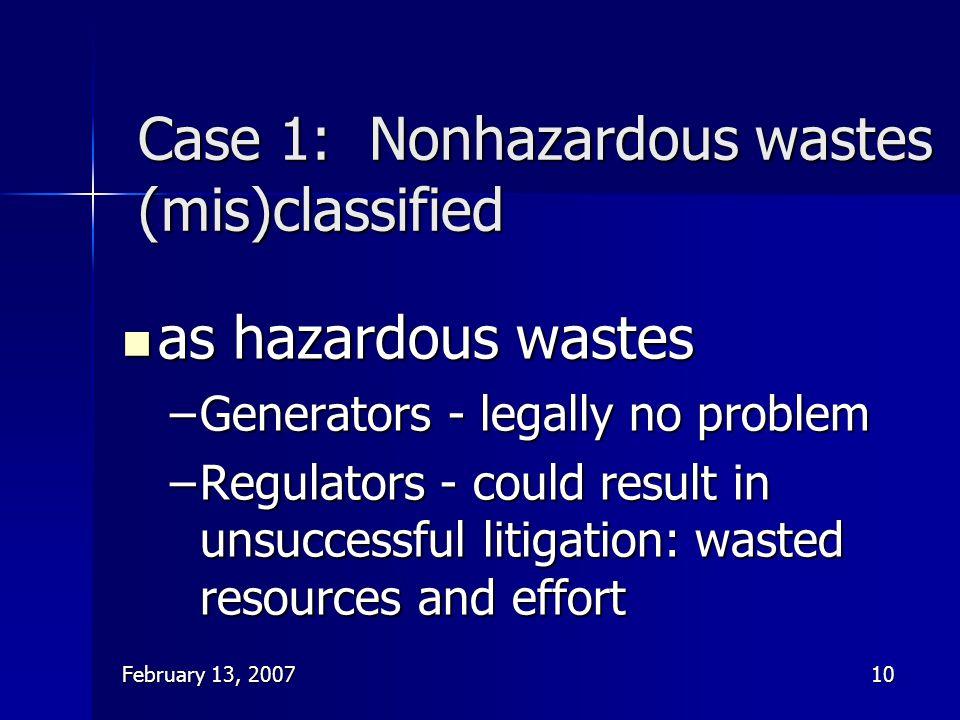 February 13, 200710 Case 1: Nonhazardous wastes (mis)classified as hazardous wastes as hazardous wastes –Generators - legally no problem –Regulators -