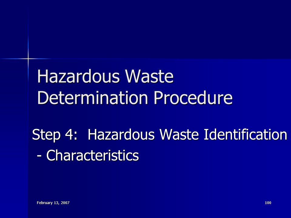 February 13, 2007 100 Hazardous Waste Determination Procedure Step 4: Hazardous Waste Identification - Characteristics - Characteristics