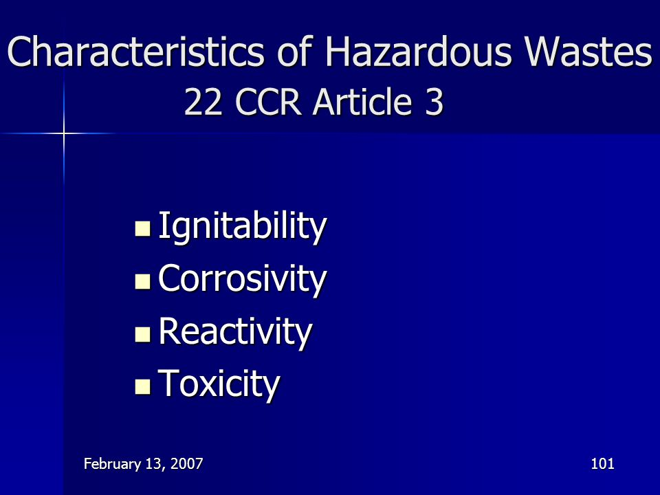 February 13, 2007101 Characteristics of Hazardous Wastes 22 CCR Article 3 Ignitability Ignitability Corrosivity Corrosivity Reactivity Reactivity Toxi