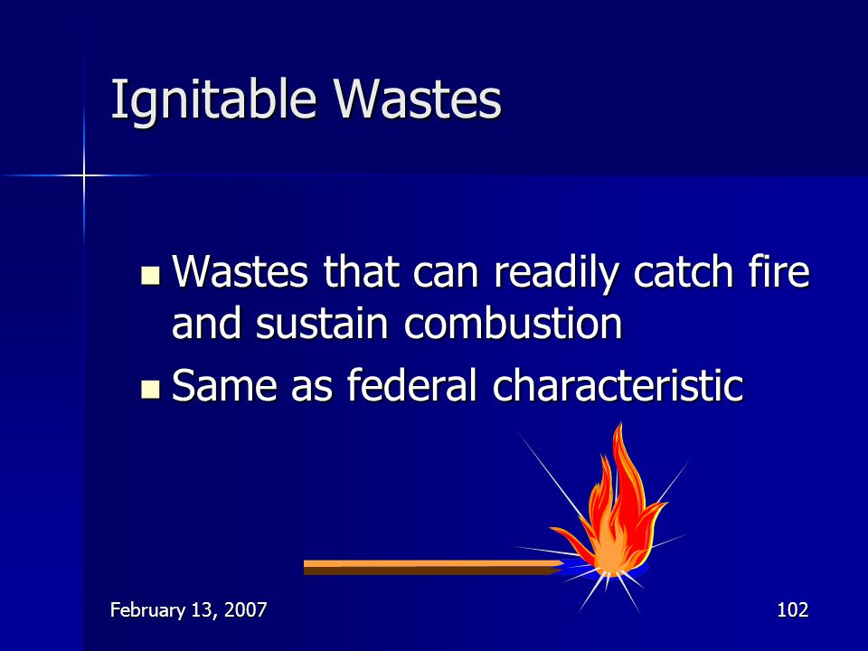 February 13, 2007102 Ignitable Wastes Wastes that can readily catch fire and sustain combustion Wastes that can readily catch fire and sustain combust