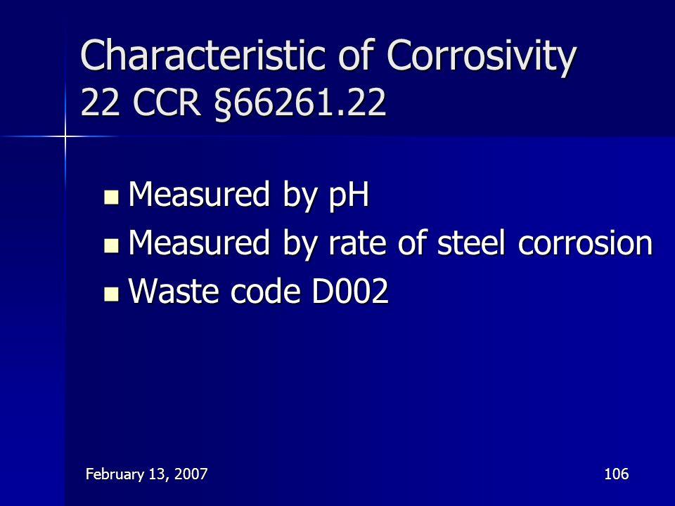 February 13, 2007106 Characteristic of Corrosivity 22 CCR §66261.22 Measured by pH Measured by pH Measured by rate of steel corrosion Measured by rate