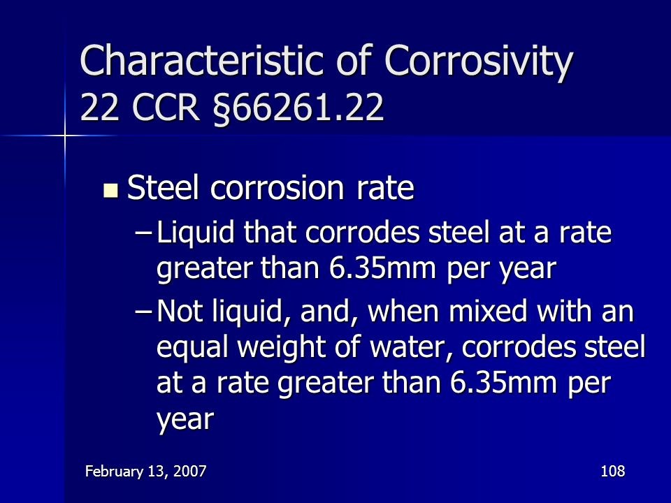 February 13, 2007108 Characteristic of Corrosivity 22 CCR §66261.22 Steel corrosion rate Steel corrosion rate –Liquid that corrodes steel at a rate gr