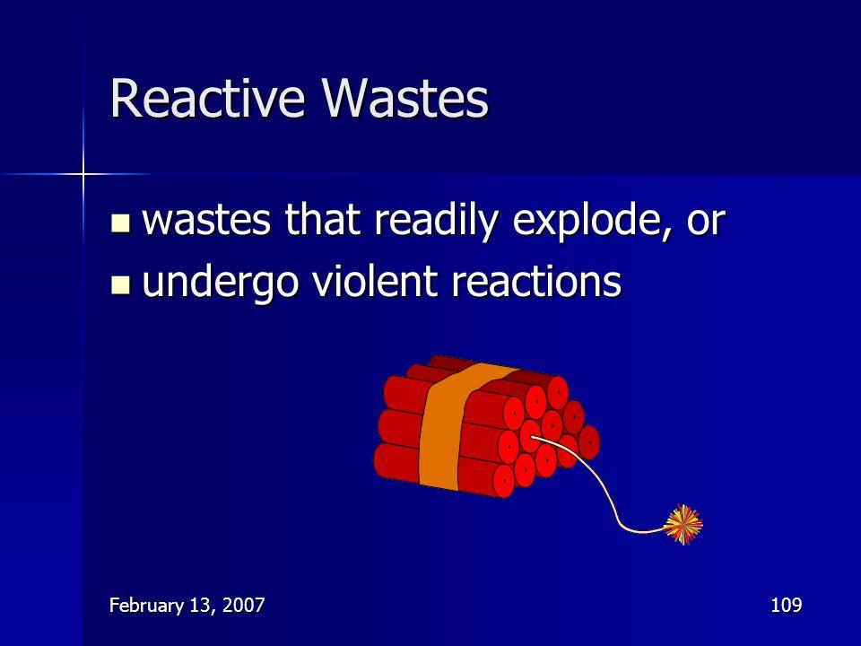 February 13, 2007109 Reactive Wastes wastes that readily explode, or wastes that readily explode, or undergo violent reactions undergo violent reactio