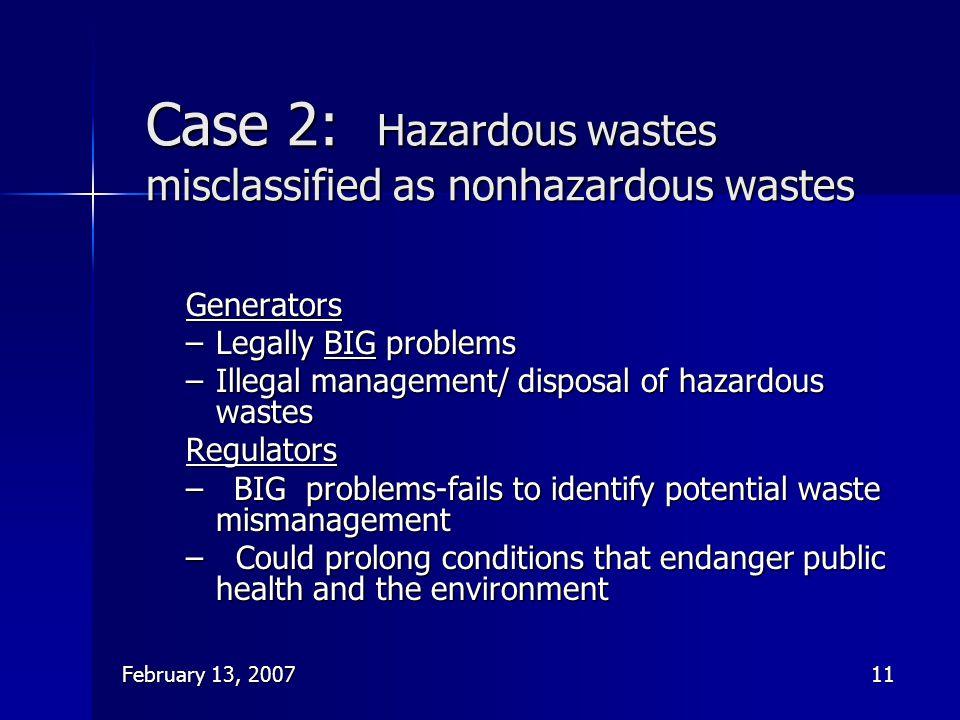 February 13, 200711 Case 2: Hazardous wastes misclassified as nonhazardous wastes Generators –Legally BIG problems –Illegal management/ disposal of ha