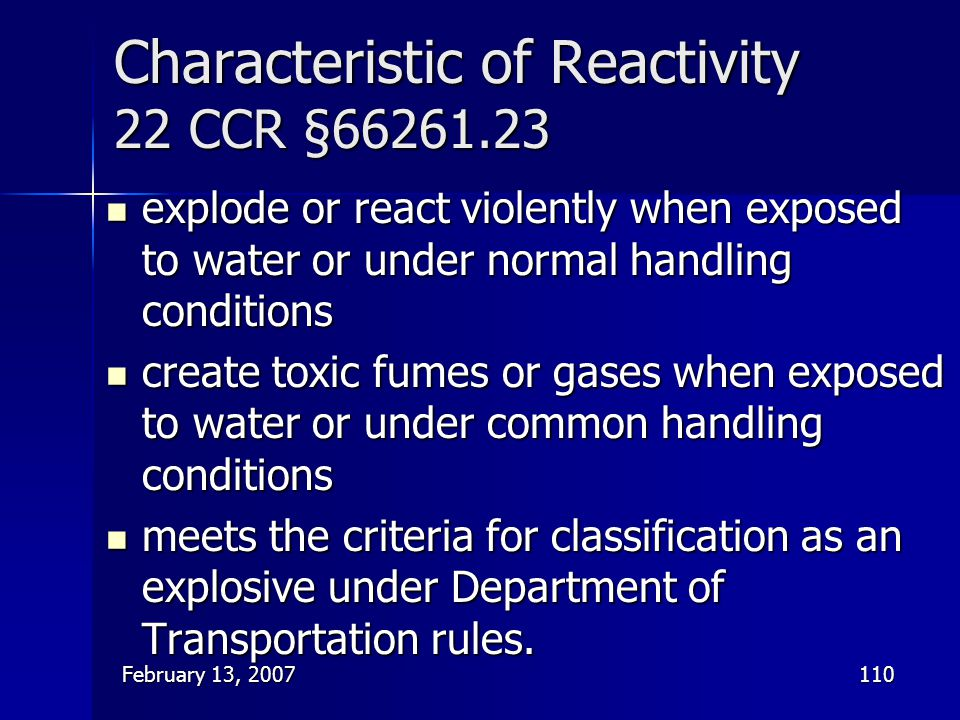 February 13, 2007110 Characteristic of Reactivity 22 CCR §66261.23 explode or react violently when exposed to water or under normal handling condition