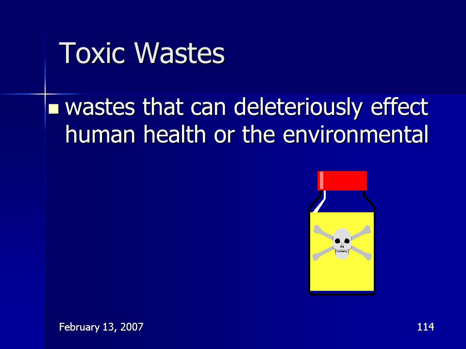 February 13, 2007114 Toxic Wastes wastes that can deleteriously effect human health or the environmental wastes that can deleteriously effect human he