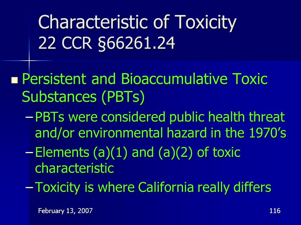 February 13, 2007116 Characteristic of Toxicity 22 CCR §66261.24 Persistent and Bioaccumulative Toxic Substances (PBTs) Persistent and Bioaccumulative