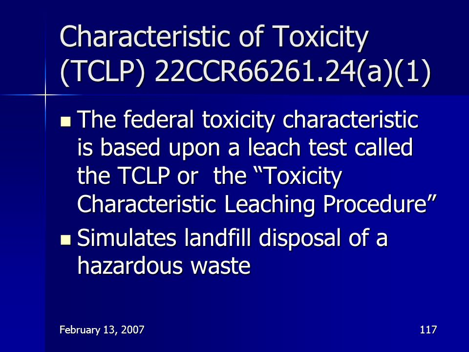 February 13, 2007117 Characteristic of Toxicity (TCLP) 22CCR66261.24(a)(1) The federal toxicity characteristic is based upon a leach test called the T