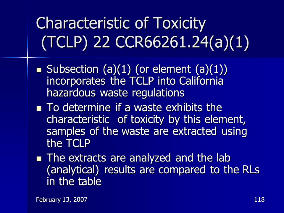 February 13, 2007118 Characteristic of Toxicity (TCLP) 22 CCR66261.24(a)(1) Subsection (a)(1) (or element (a)(1)) incorporates the TCLP into Californi