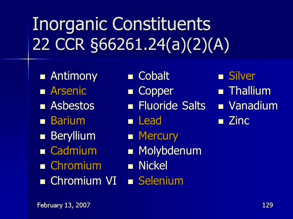 February 13, 2007129 Inorganic Constituents 22 CCR §66261.24(a)(2)(A) Antimony Antimony Arsenic Arsenic Asbestos Asbestos Barium Barium Beryllium Bery