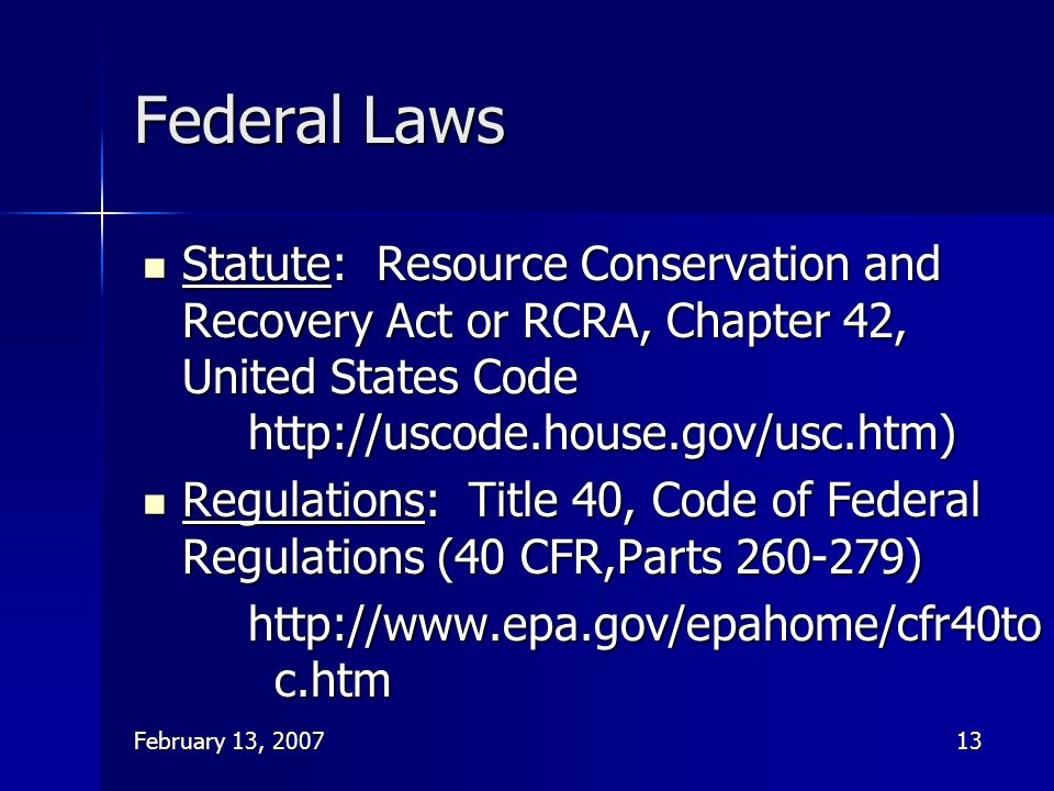February 13, 200713 Federal Laws Statute: Resource Conservation and Recovery Act or RCRA, Chapter 42, United States Code http://uscode.house.gov/usc.h