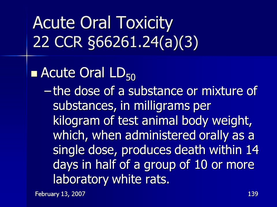 February 13, 2007139 Acute Oral Toxicity 22 CCR §66261.24(a)(3) Acute Oral LD 50 Acute Oral LD 50 –the dose of a substance or mixture of substances, i