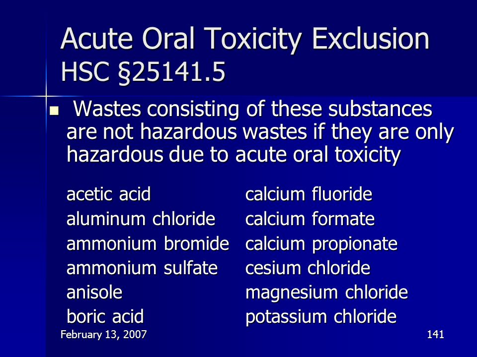 February 13, 2007141 Acute Oral Toxicity Exclusion HSC §25141.5 Wastes consisting of these substances are not hazardous wastes if they are only hazard