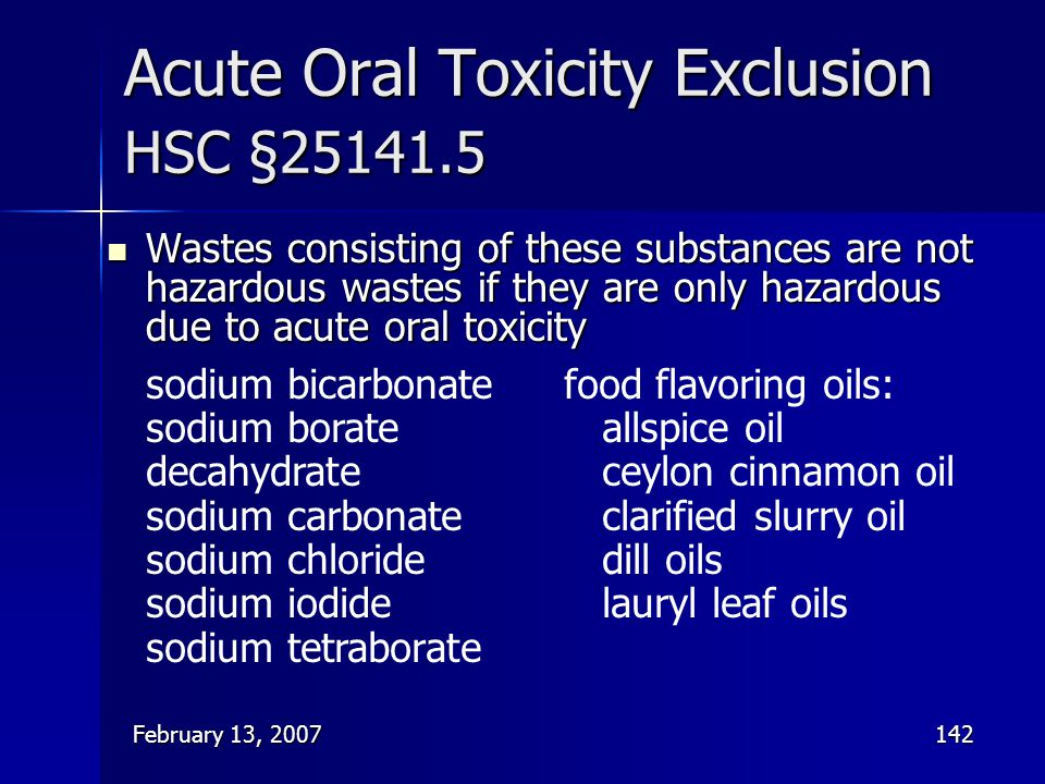 February 13, 2007142 Acute Oral Toxicity Exclusion HSC §25141.5 Wastes consisting of these substances are not hazardous wastes if they are only hazard