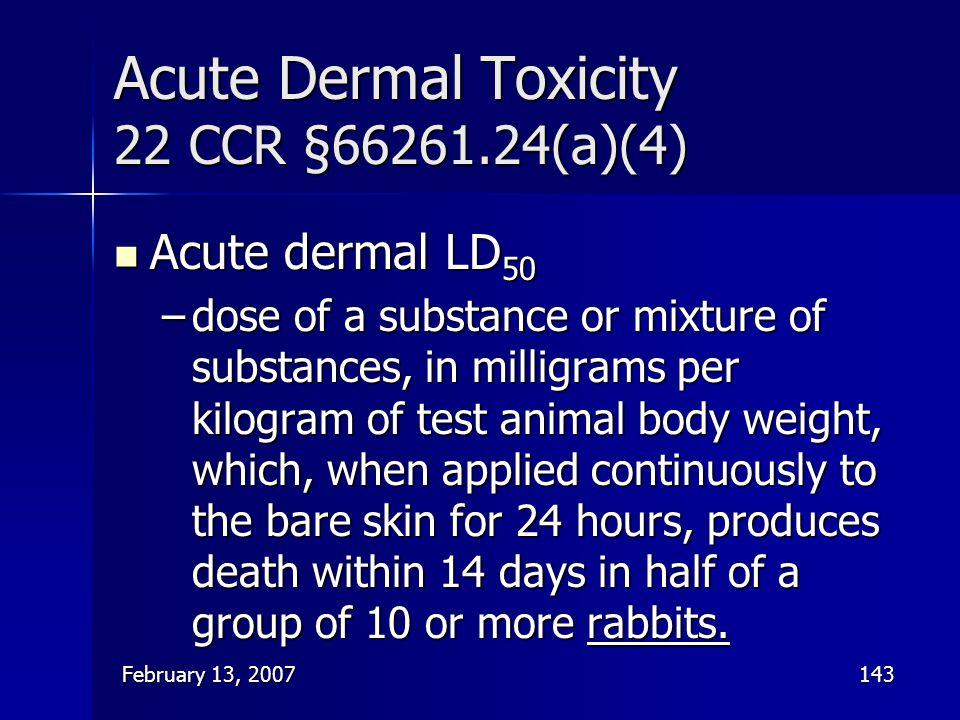 February 13, 2007143 Acute Dermal Toxicity 22 CCR §66261.24(a)(4) Acute dermal LD 50 Acute dermal LD 50 –dose of a substance or mixture of substances,