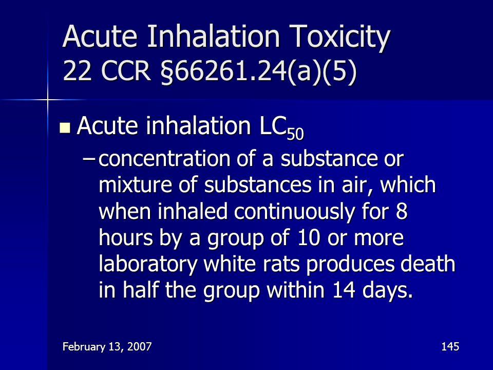 February 13, 2007145 Acute Inhalation Toxicity 22 CCR §66261.24(a)(5) Acute inhalation LC 50 Acute inhalation LC 50 –concentration of a substance or m