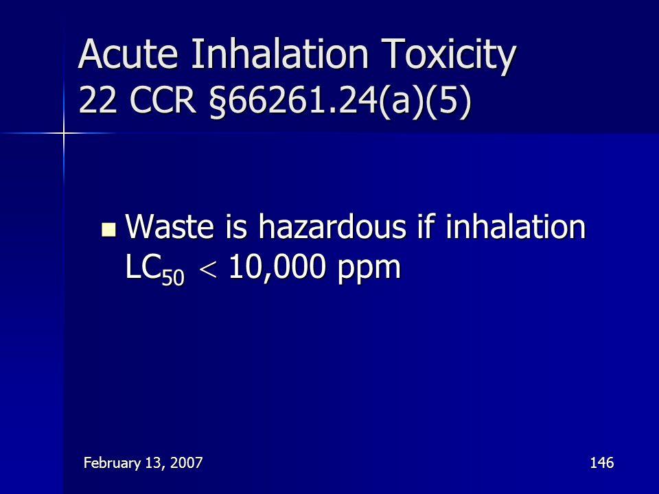 February 13, 2007146 Acute Inhalation Toxicity 22 CCR §66261.24(a)(5) Waste is hazardous if inhalation LC 50  10,000 ppm Waste is hazardous if inhala