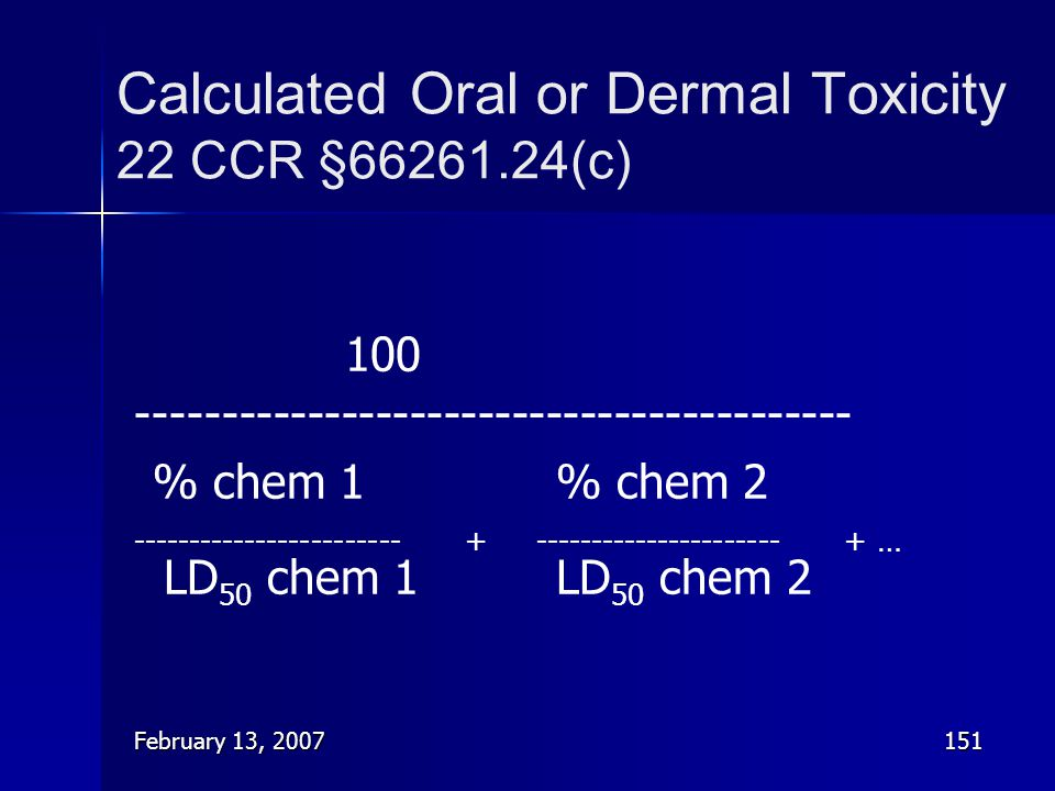 February 13, 2007151 Calculated Oral or Dermal Toxicity 22 CCR §66261.24(c) 100 ------------------------------------------ % chem 1% chem 2 ----------