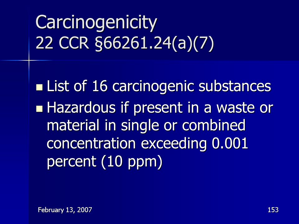 February 13, 2007153 Carcinogenicity 22 CCR §66261.24(a)(7) List of 16 carcinogenic substances List of 16 carcinogenic substances Hazardous if present
