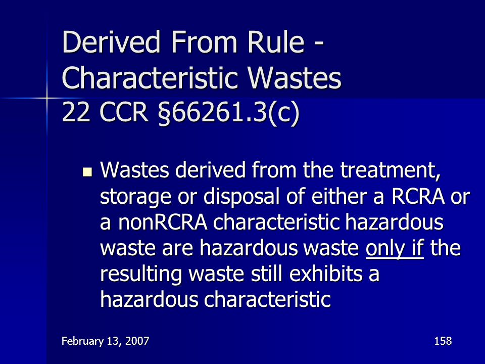 February 13, 2007158 Derived From Rule - Characteristic Wastes 22 CCR §66261.3(c) Wastes derived from the treatment, storage or disposal of either a R