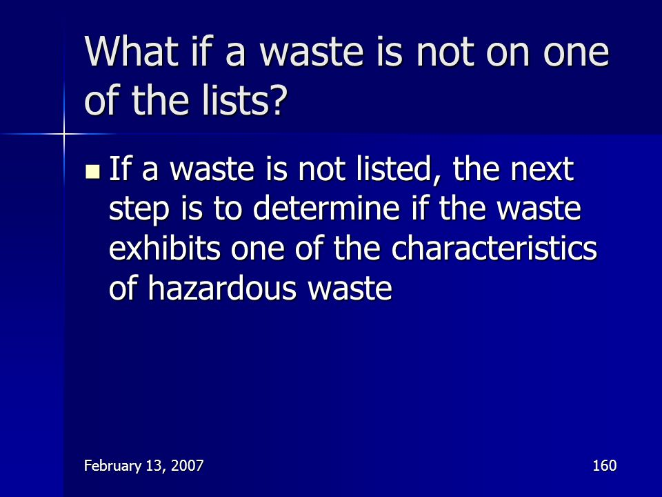 February 13, 2007160 What if a waste is not on one of the lists? If a waste is not listed, the next step is to determine if the waste exhibits one of