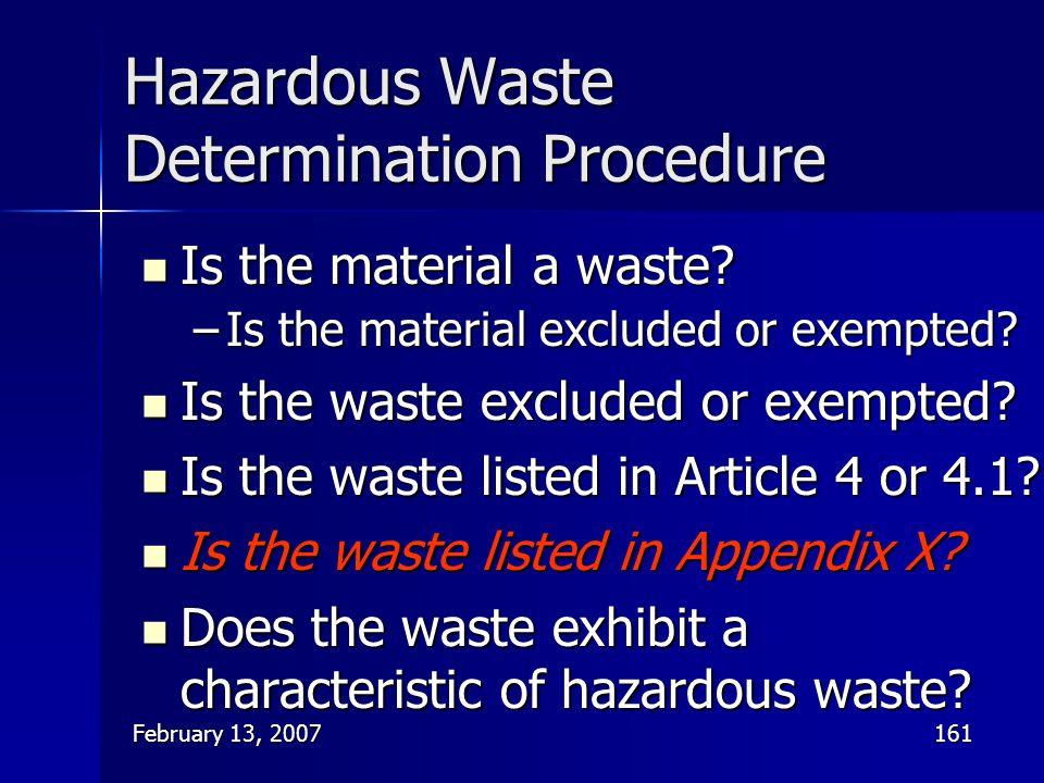 February 13, 2007161 Hazardous Waste Determination Procedure Is the material a waste? Is the material a waste? –Is the material excluded or exempted?