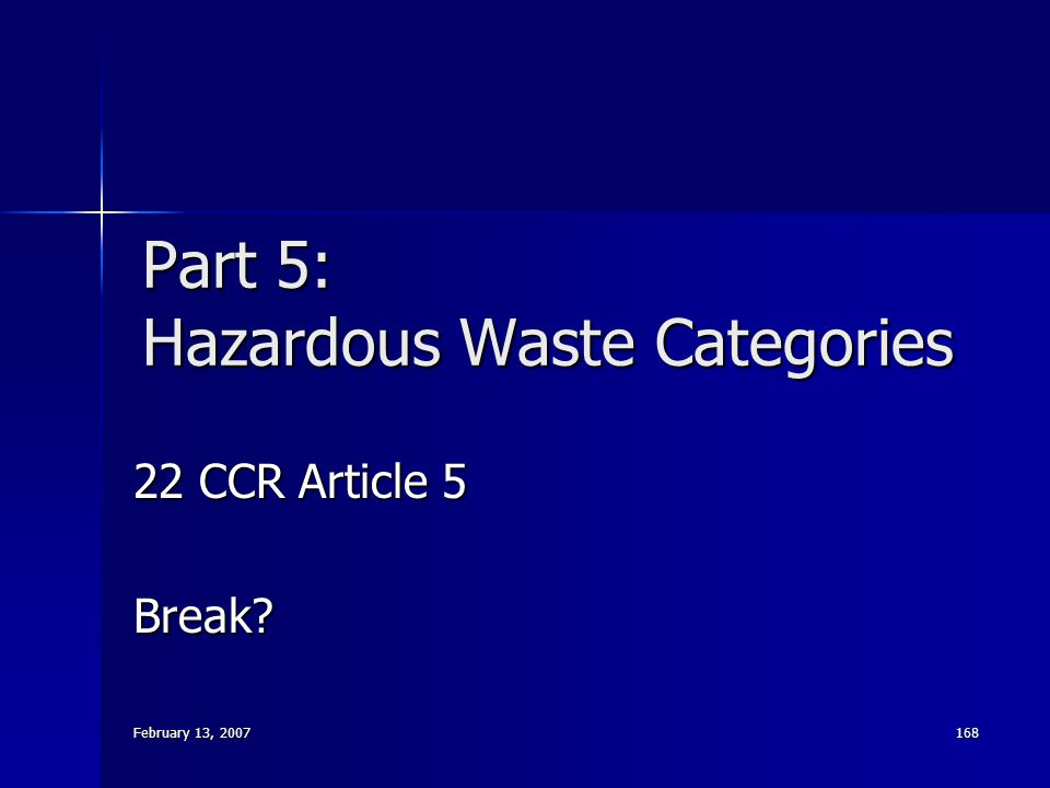 February 13, 2007 168 Part 5: Hazardous Waste Categories 22 CCR Article 5 Break?