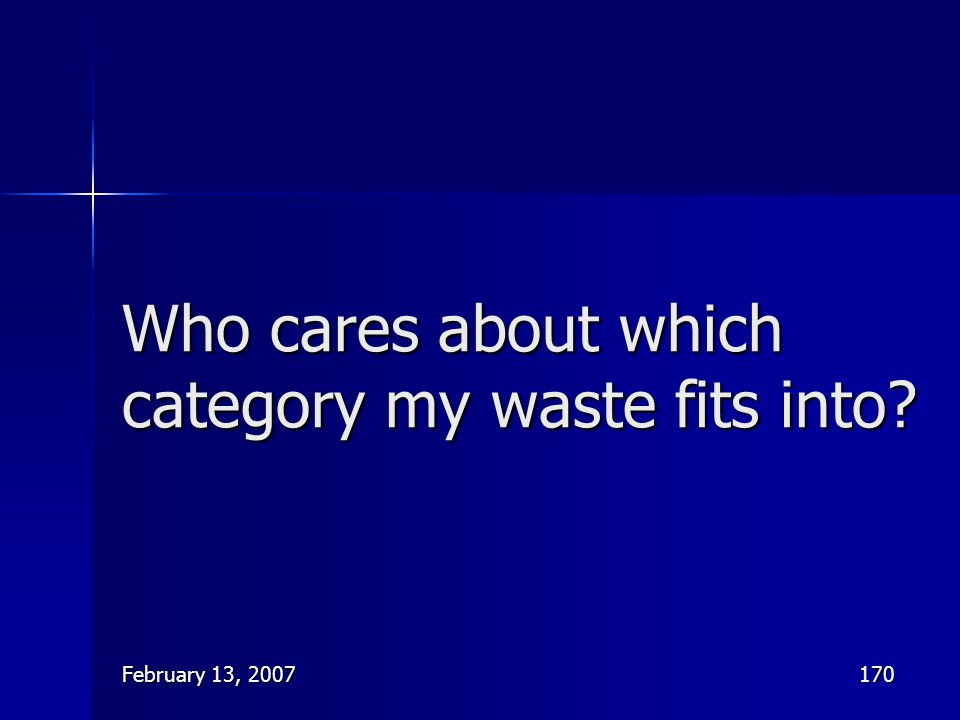 February 13, 2007170 Who cares about which category my waste fits into?