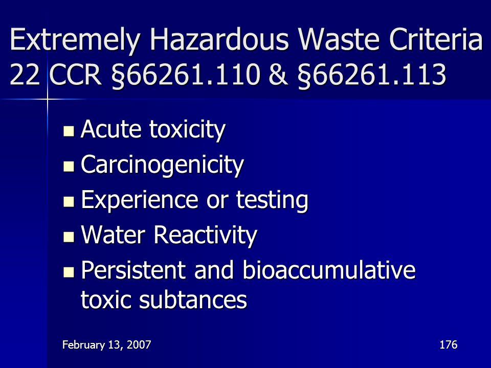 February 13, 2007176 Extremely Hazardous Waste Criteria 22 CCR §66261.110 & §66261.113 Acute toxicity Acute toxicity Carcinogenicity Carcinogenicity E