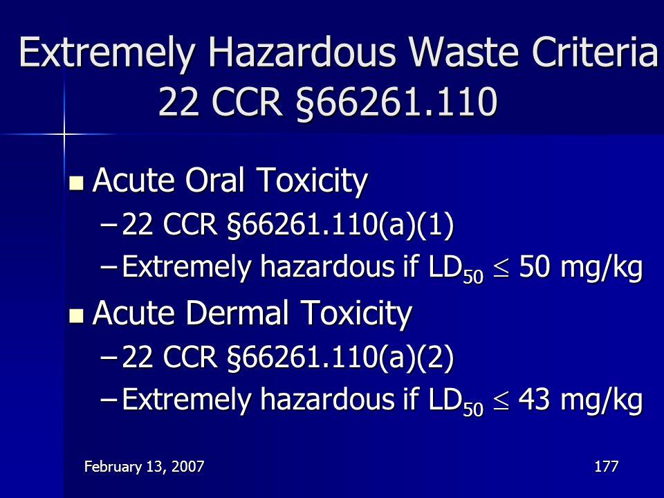 February 13, 2007177 Extremely Hazardous Waste Criteria 22 CCR §66261.110 Acute Oral Toxicity Acute Oral Toxicity –22 CCR §66261.110(a)(1) –Extremely