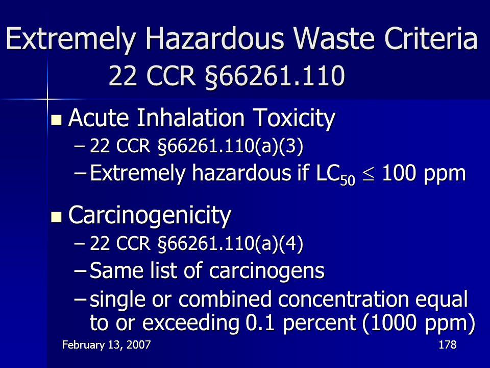 February 13, 2007178 Extremely Hazardous Waste Criteria 22 CCR §66261.110 Acute Inhalation Toxicity Acute Inhalation Toxicity –22 CCR §66261.110(a)(3)