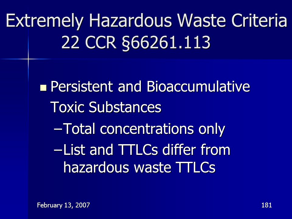 February 13, 2007181 Extremely Hazardous Waste Criteria 22 CCR §66261.113 Persistent and Bioaccumulative Toxic Substances Persistent and Bioaccumulati