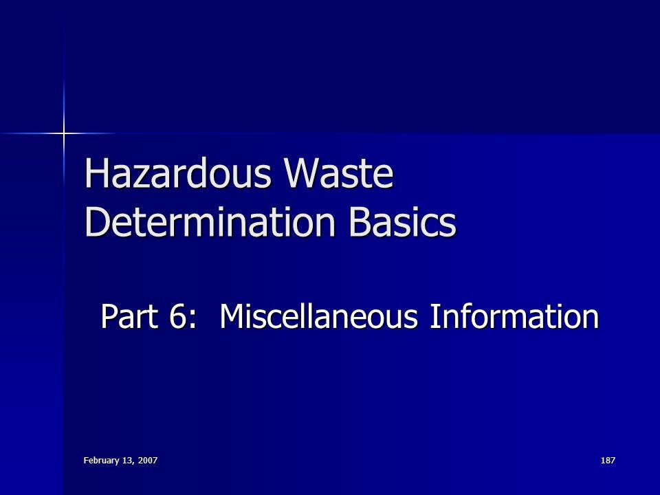 February 13, 2007 187 Hazardous Waste Determination Basics Part 6: Miscellaneous Information