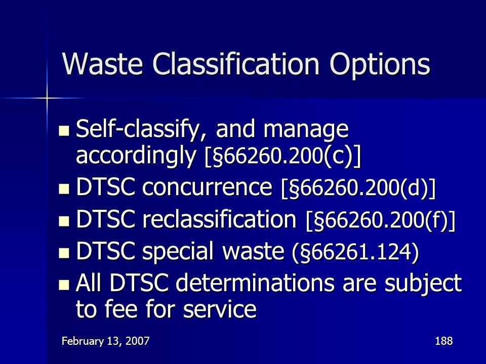 February 13, 2007188 Waste Classification Options Self-classify, and manage accordingly [§66260.200 (c)] Self-classify, and manage accordingly [§66260