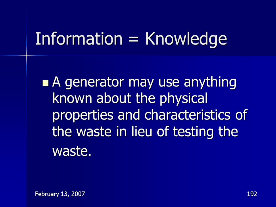 February 13, 2007192 Information = Knowledge A generator may use anything known about the physical properties and characteristics of the waste in lieu