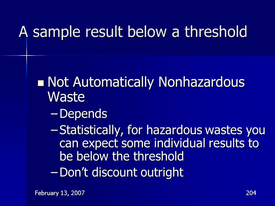 February 13, 2007204 A sample result below a threshold Not Automatically Nonhazardous Waste Not Automatically Nonhazardous Waste –Depends –Statistical