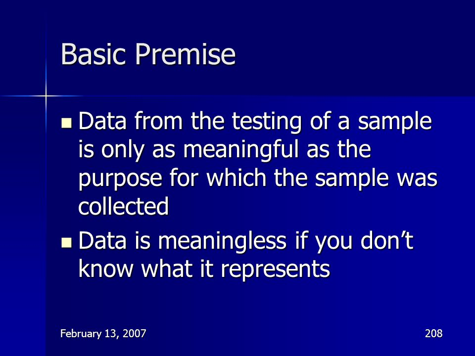February 13, 2007208 Basic Premise Data from the testing of a sample is only as meaningful as the purpose for which the sample was collected Data from